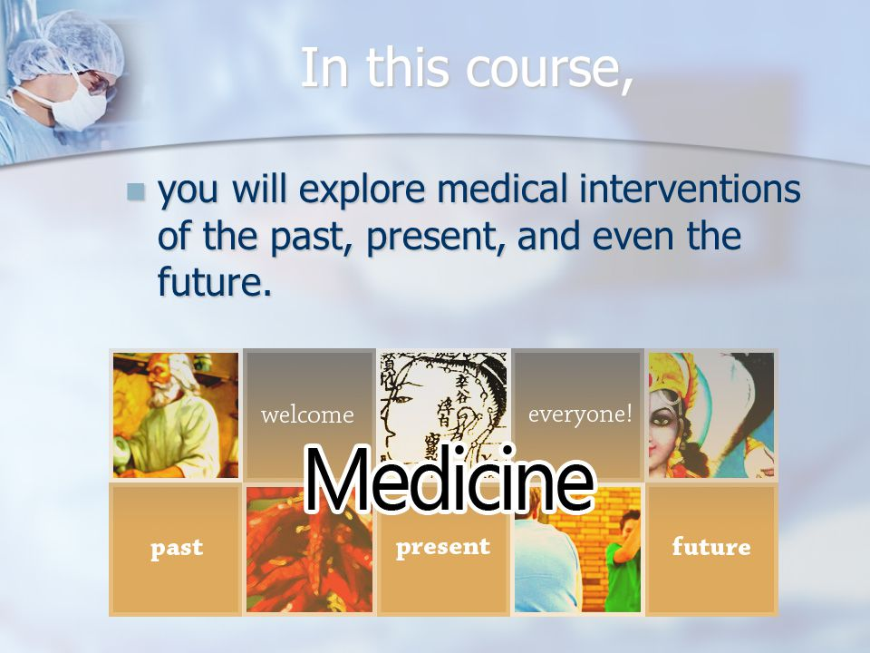 In this course, you will explore medical interventions of the past, present, and even the future.