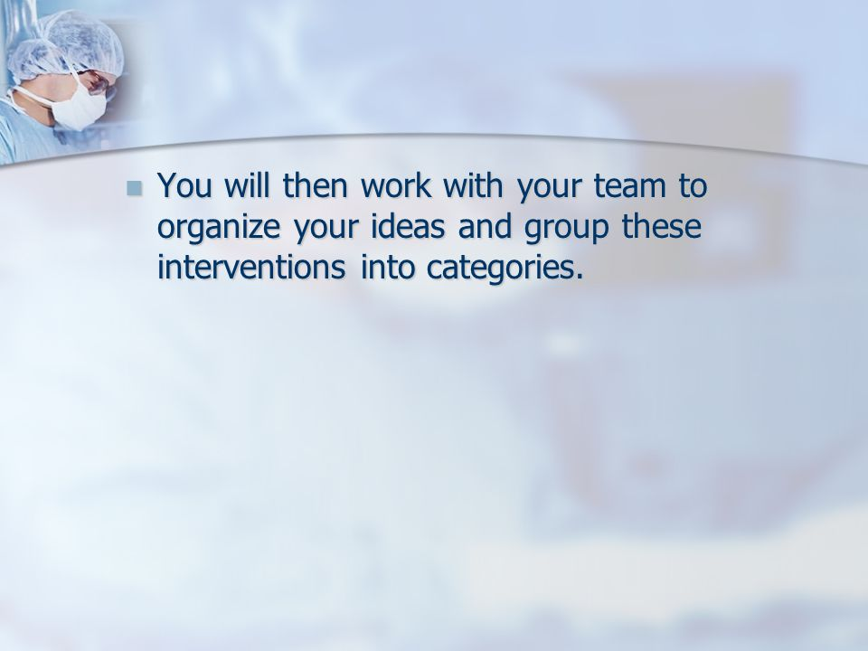 You will then work with your team to organize your ideas and group these interventions into categories.