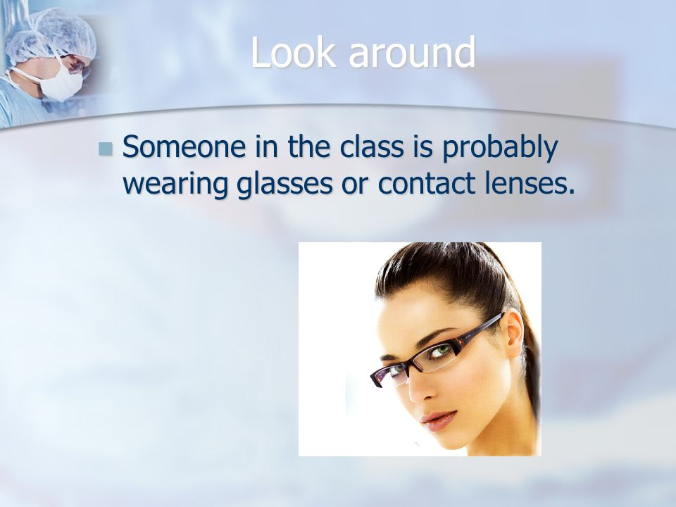 Look around Someone in the class is probably wearing glasses or contact lenses.