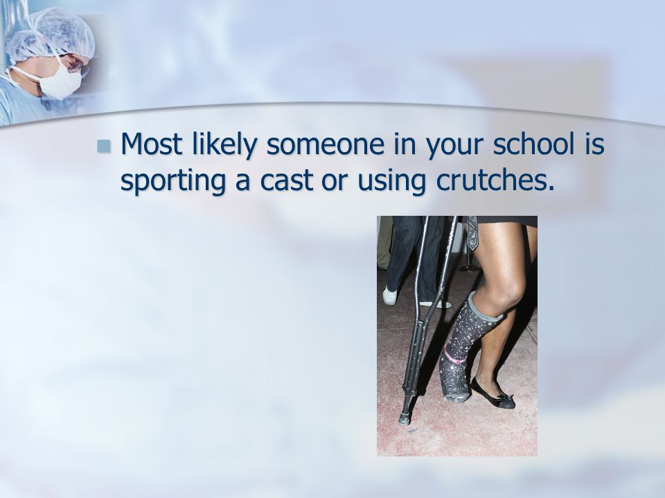 Most likely someone in your school is sporting a cast or using crutches.