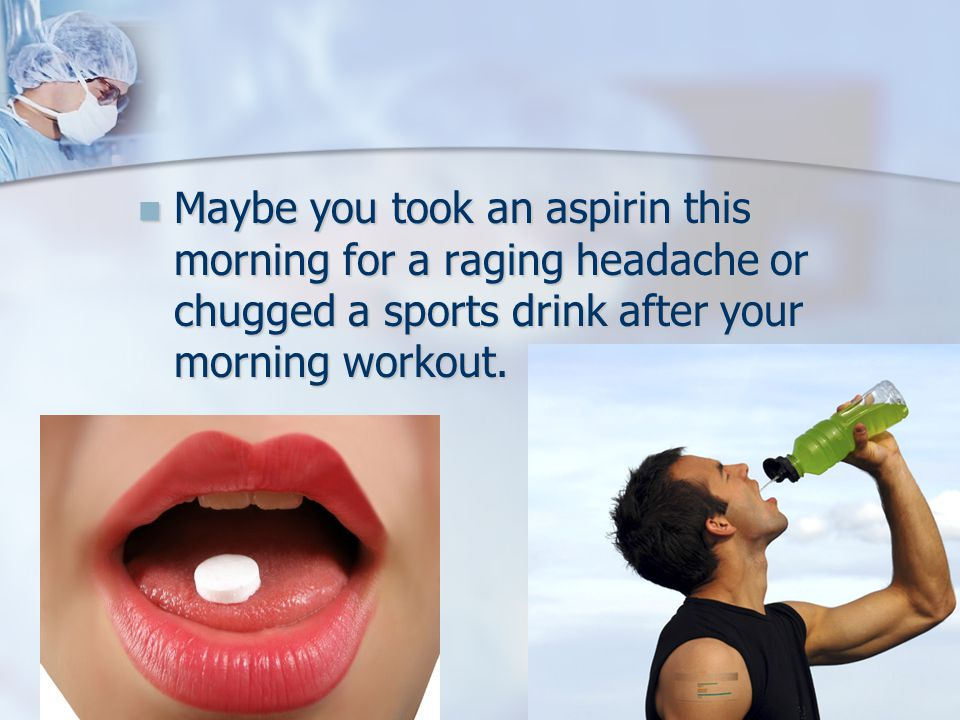 Maybe you took an aspirin this morning for a raging headache or chugged a sports drink after your morning workout.