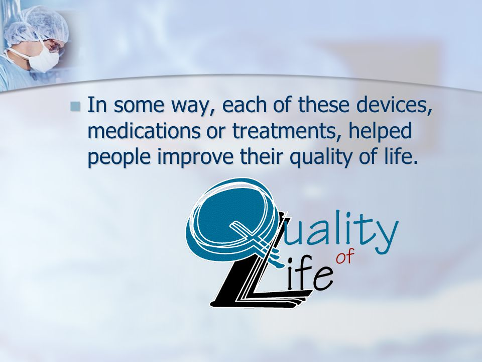 In some way, each of these devices, medications or treatments, helped people improve their quality of life.