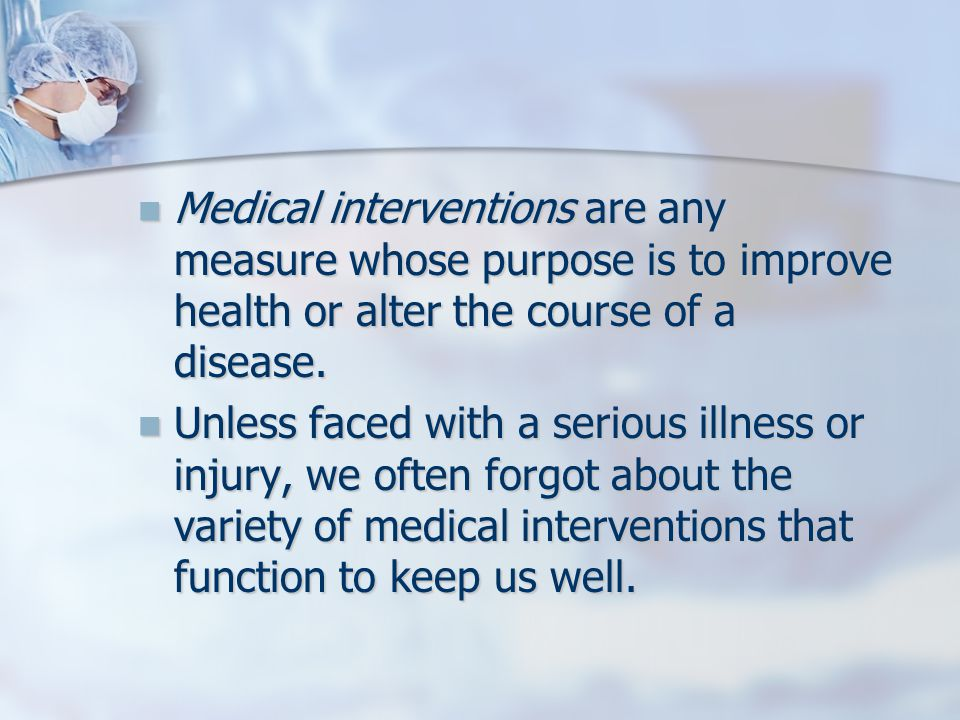 Medical interventions are any measure whose purpose is to improve health or alter the course of a disease.