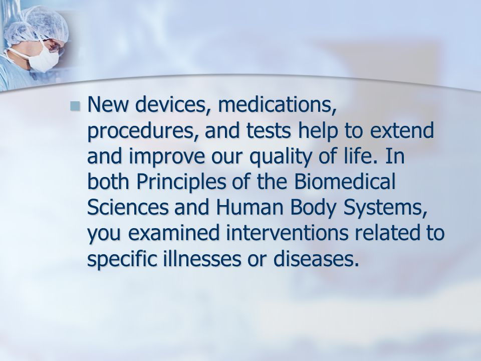 New devices, medications, procedures, and tests help to extend and improve our quality of life.