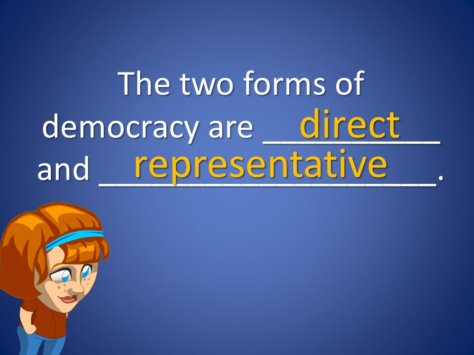The two forms of democracy are __________ and ___________________.