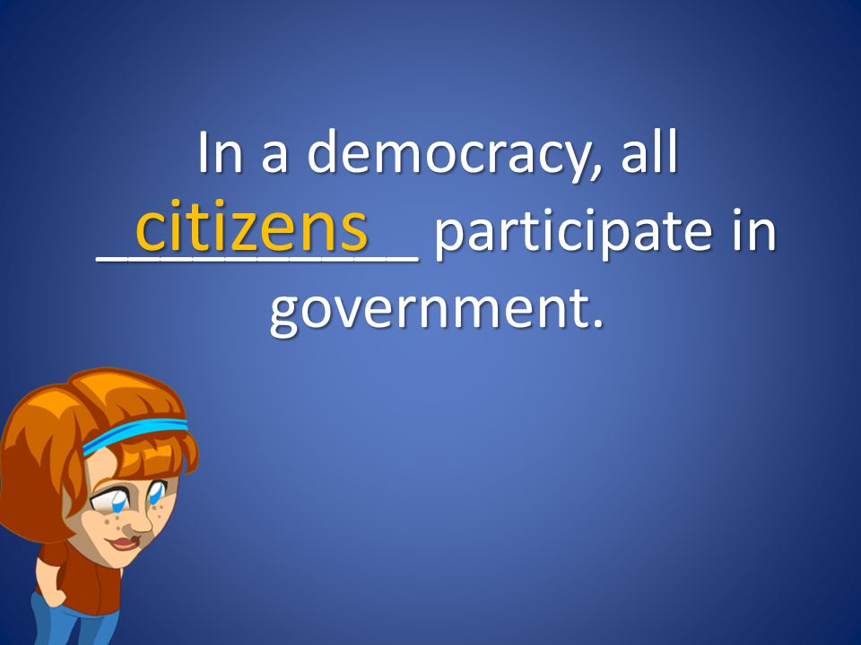 In a democracy, all __________ participate in government.