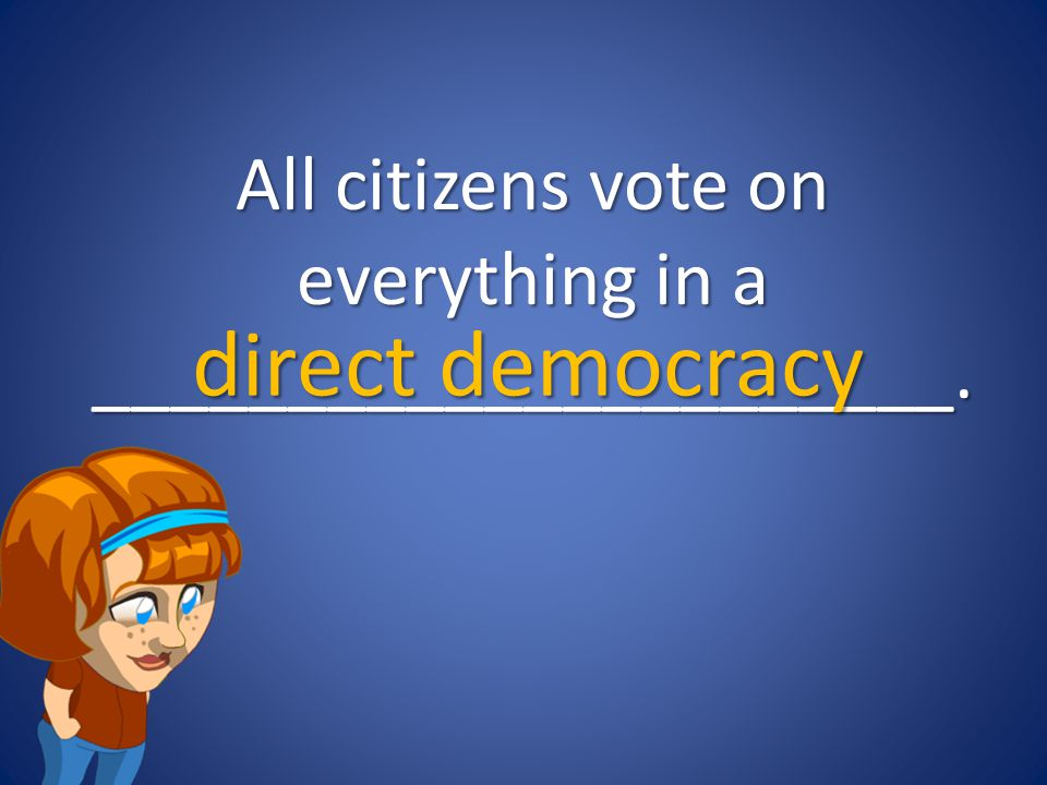 All citizens vote on everything in a ______________________.