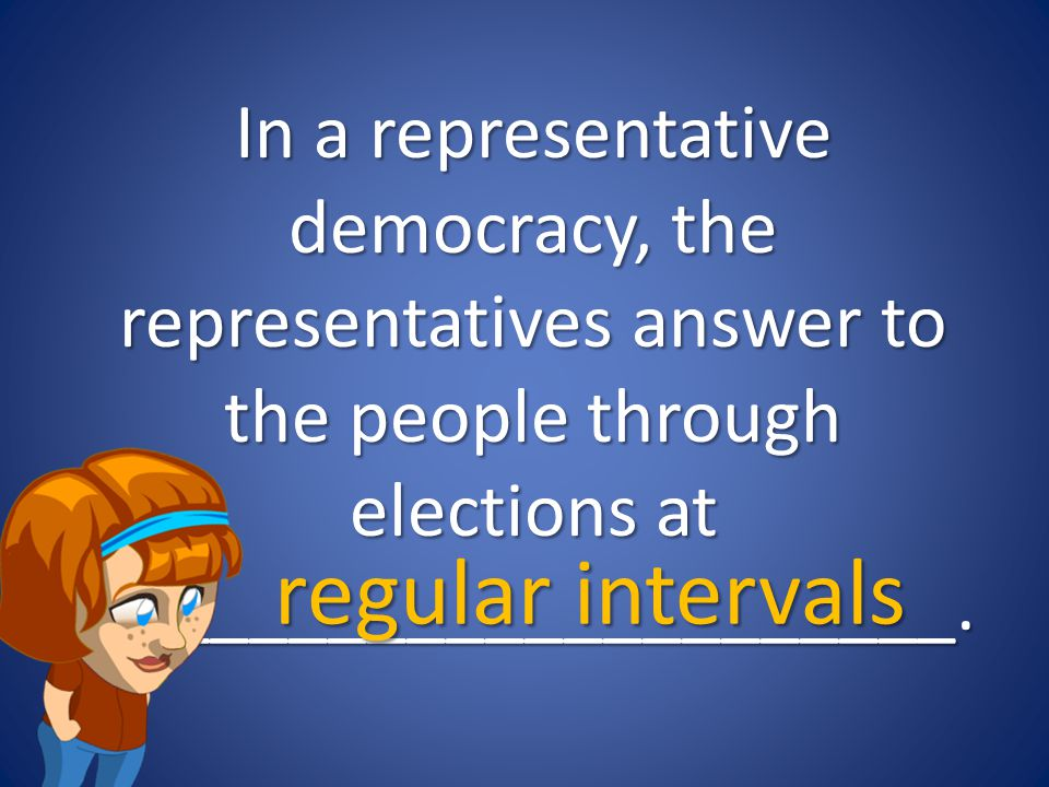 In a representative democracy, the representatives answer to the people through elections at ______________________.