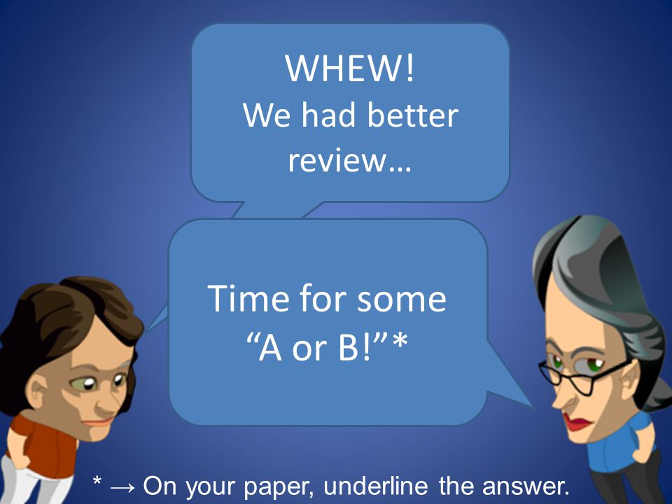 WHEW! Time for some A or B! * We had better review…