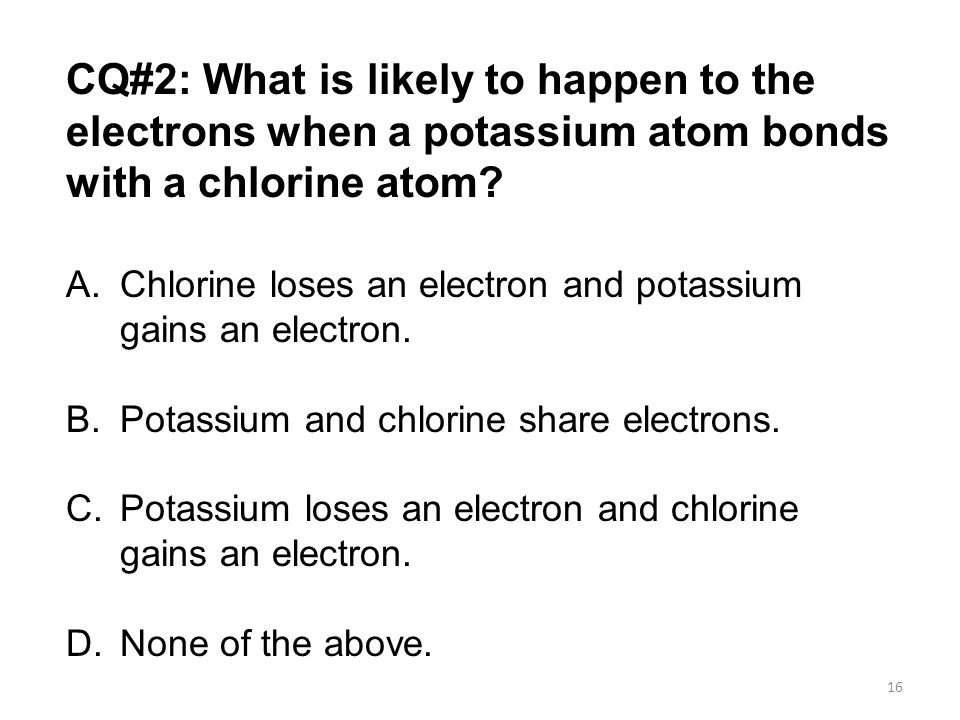 CQ#2: What is likely to happen to the electrons when a potassium atom bonds with a chlorine atom