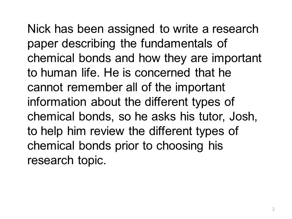 Nick has been assigned to write a research paper describing the fundamentals of chemical bonds and how they are important to human life.