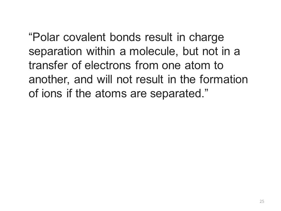 Polar covalent bonds result in charge separation within a molecule, but not in a transfer of electrons from one atom to another, and will not result in the formation of ions if the atoms are separated.