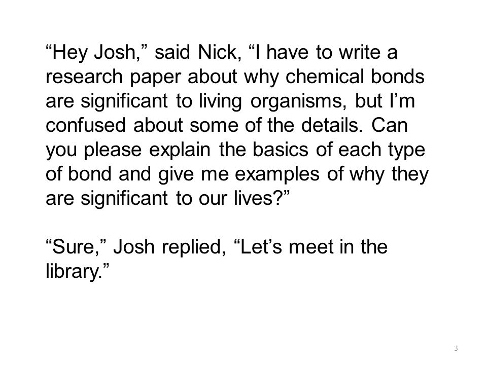 Hey Josh, said Nick, I have to write a research paper about why chemical bonds are significant to living organisms, but I'm confused about some of the details. Can you please explain the basics of each type of bond and give me examples of why they are significant to our lives