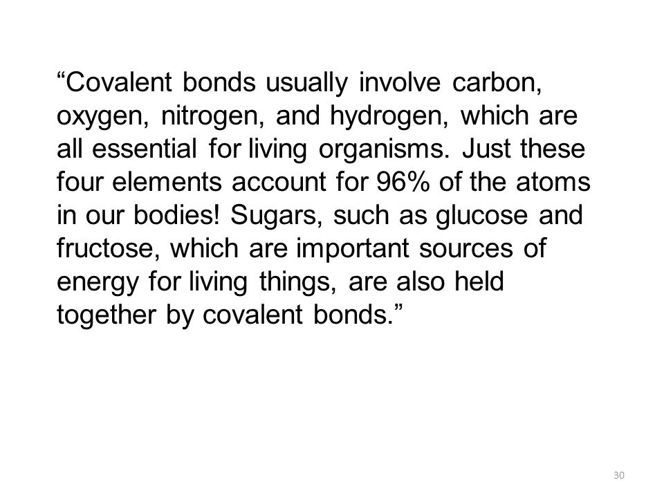 Covalent bonds usually involve carbon, oxygen, nitrogen, and hydrogen, which are all essential for living organisms.