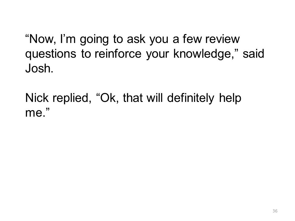 Now, I'm going to ask you a few review questions to reinforce your knowledge, said Josh.