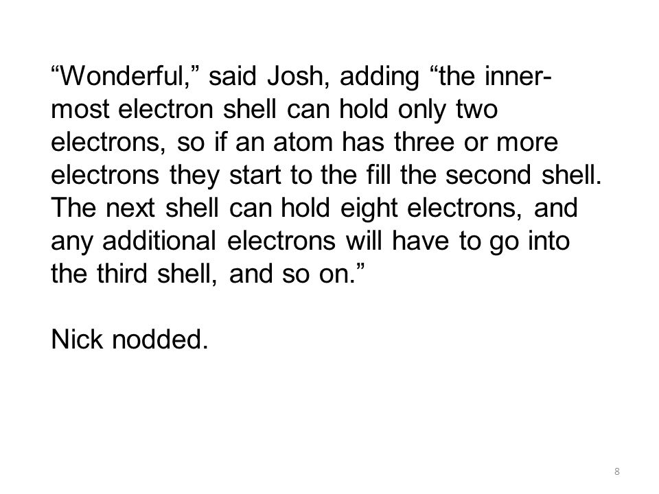 Wonderful, said Josh, adding the inner-most electron shell can hold only two electrons, so if an atom has three or more electrons they start to the fill the second shell. The next shell can hold eight electrons, and any additional electrons will have to go into the third shell, and so on.