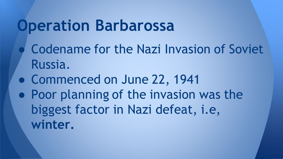 Operation Barbarossa Codename for the Nazi Invasion of Soviet Russia.