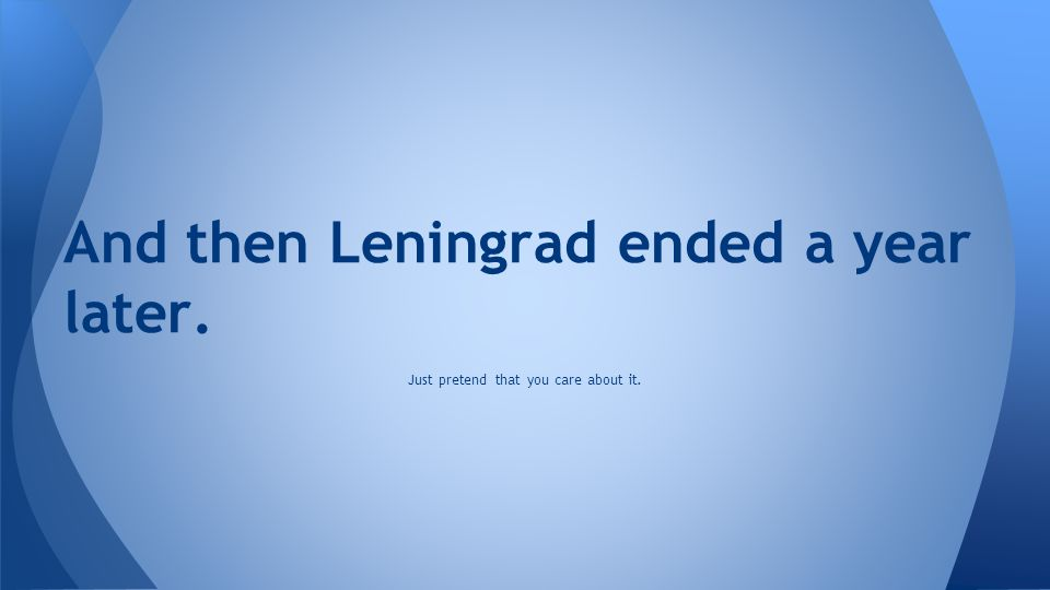 And then Leningrad ended a year later.