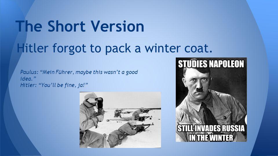 The Short Version Hitler forgot to pack a winter coat.