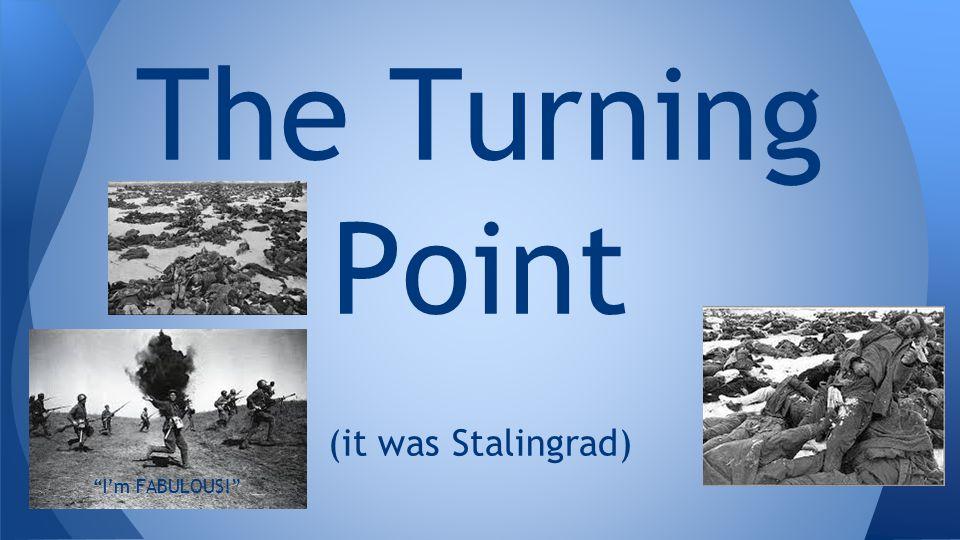 The Turning Point (it was Stalingrad) I'm FABULOUS!