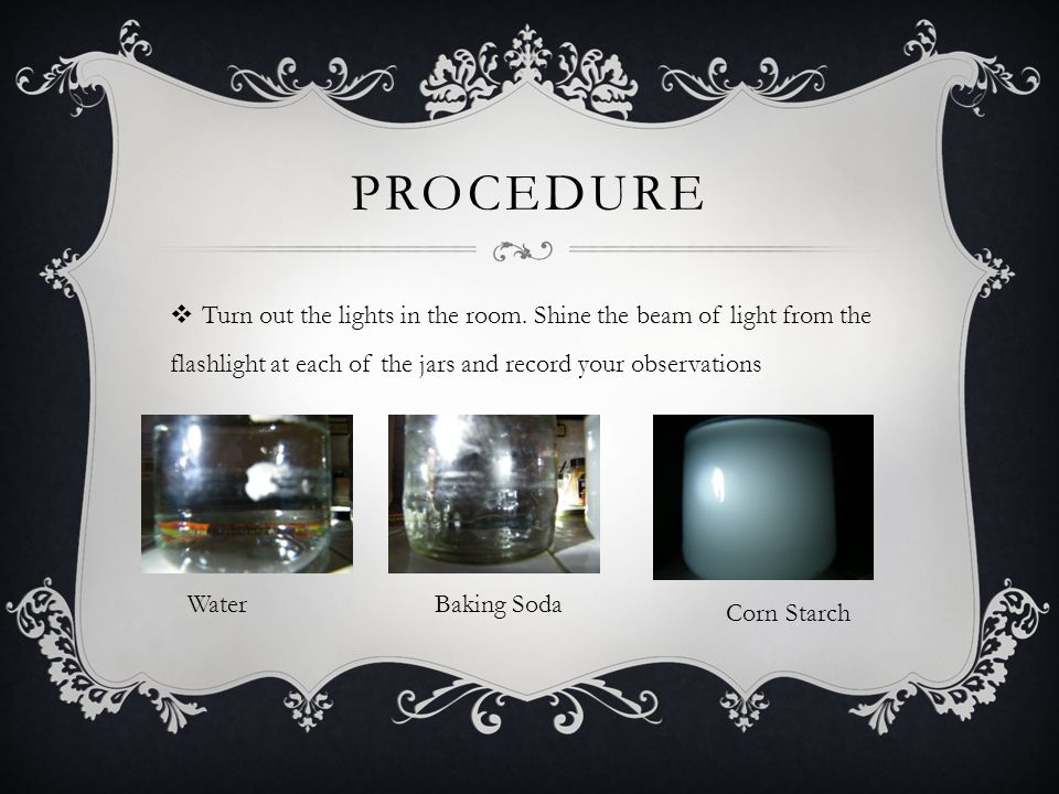 procedure Turn out the lights in the room. Shine the beam of light from the flashlight at each of the jars and record your observations.