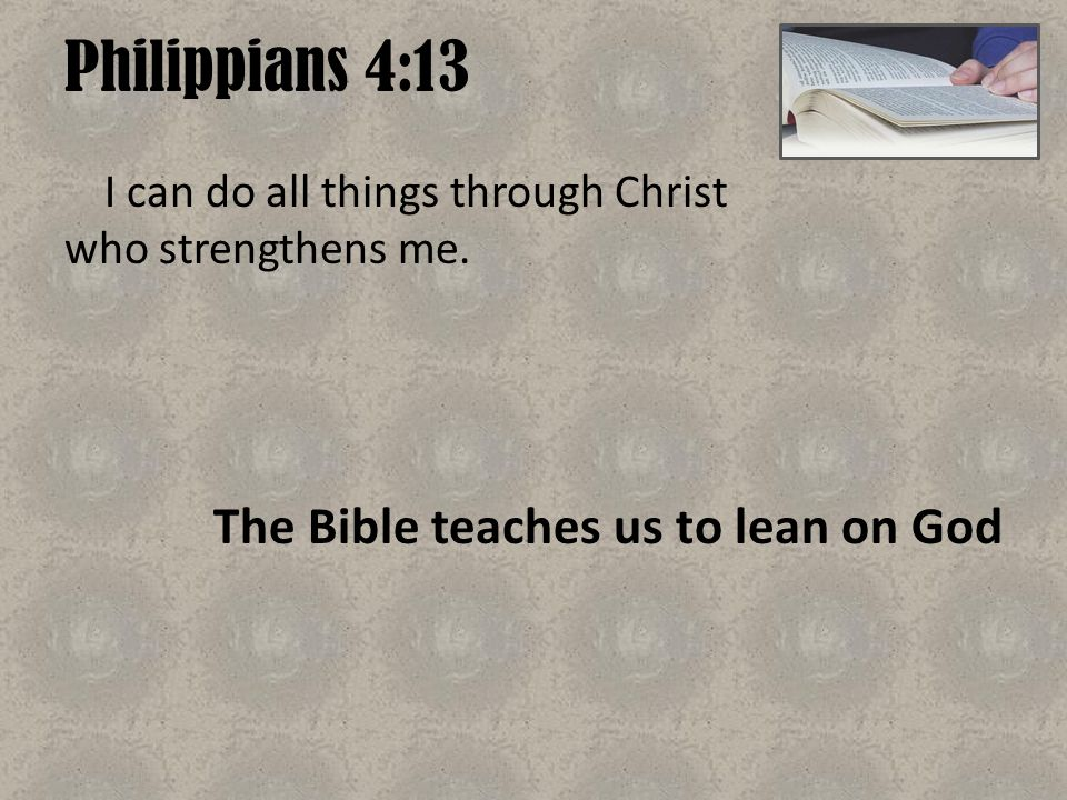 Philippians 4:13 The Bible teaches us to lean on God