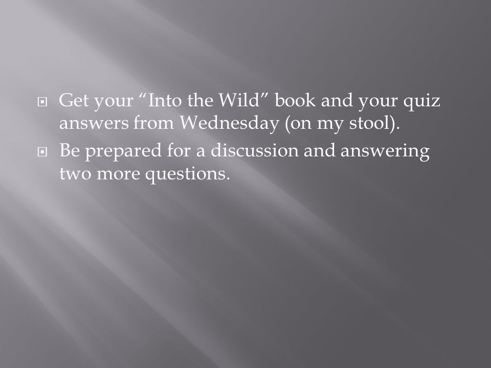 Get your Into the Wild book and your quiz answers from Wednesday (on my stool).