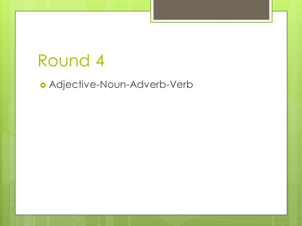 Round 4 Adjective-Noun-Adverb-Verb
