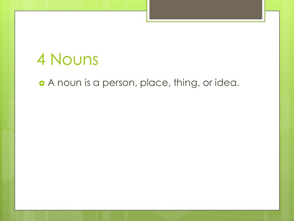 4 Nouns A noun is a person, place, thing, or idea.