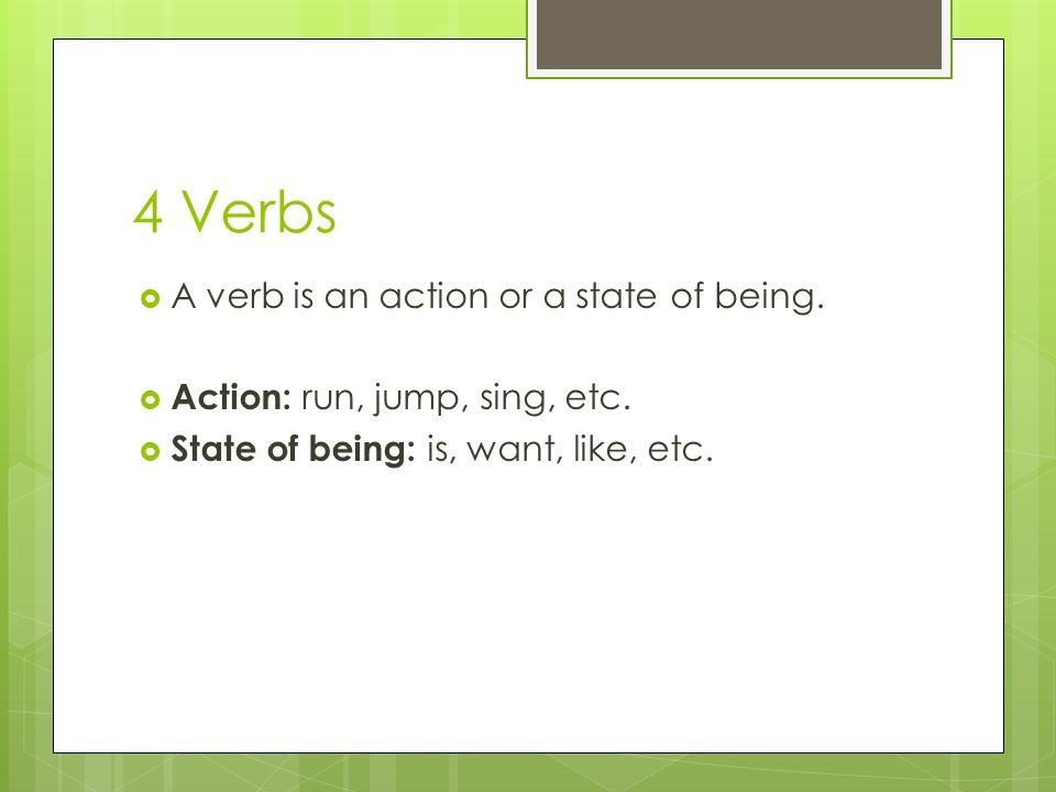 4 Verbs A verb is an action or a state of being.