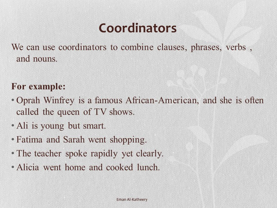 Coordinators We can use coordinators to combine clauses, phrases, verbs , and nouns. For example: