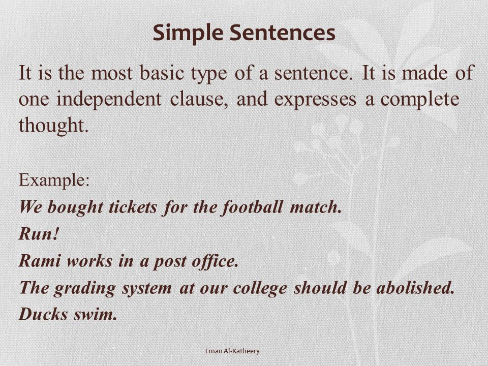 Simple Sentences It is the most basic type of a sentence. It is made of one independent clause, and expresses a complete thought.