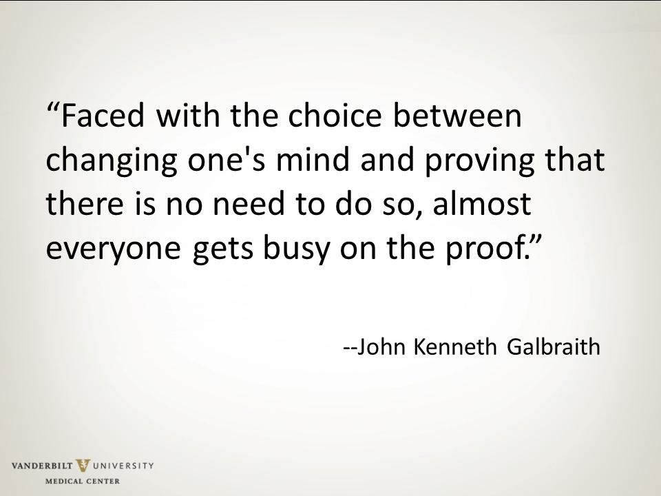Faced with the choice between changing one s mind and proving that there is no need to do so, almost everyone gets busy on the proof. --John Kenneth Galbraith