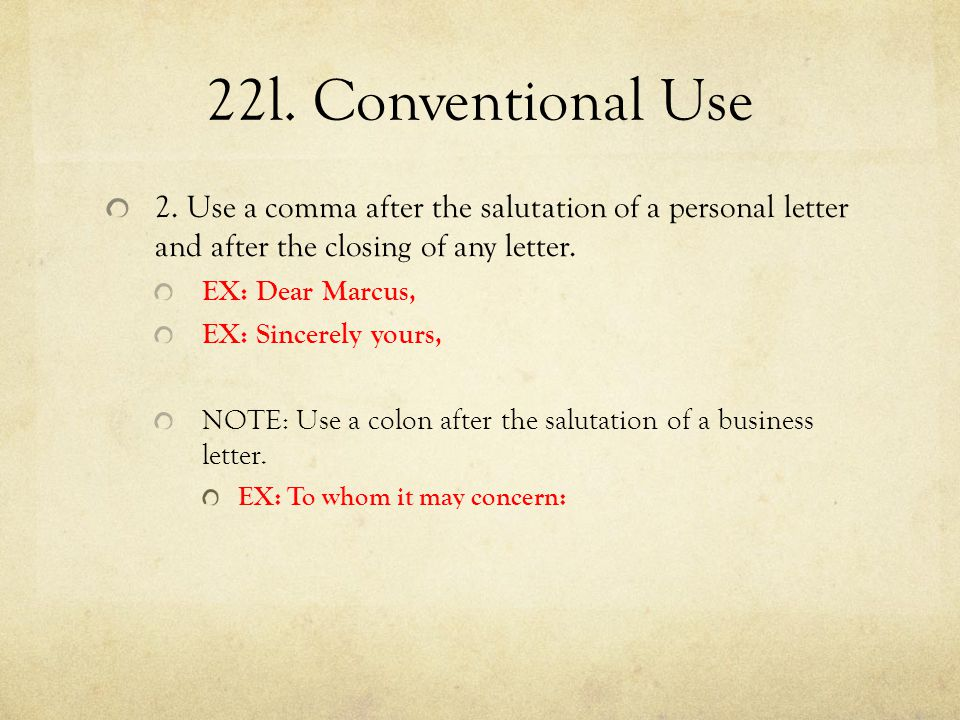 22l. Conventional Use 2. Use a comma after the salutation of a personal letter and after the closing of any letter.