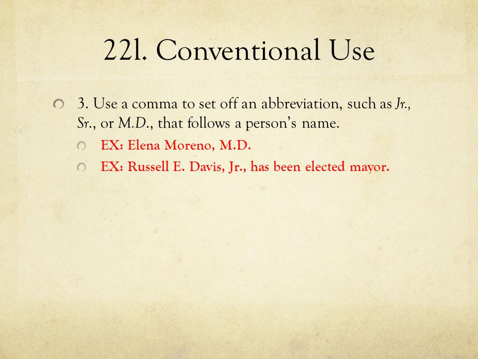 22l. Conventional Use 3. Use a comma to set off an abbreviation, such as Jr., Sr., or M.D., that follows a person's name.