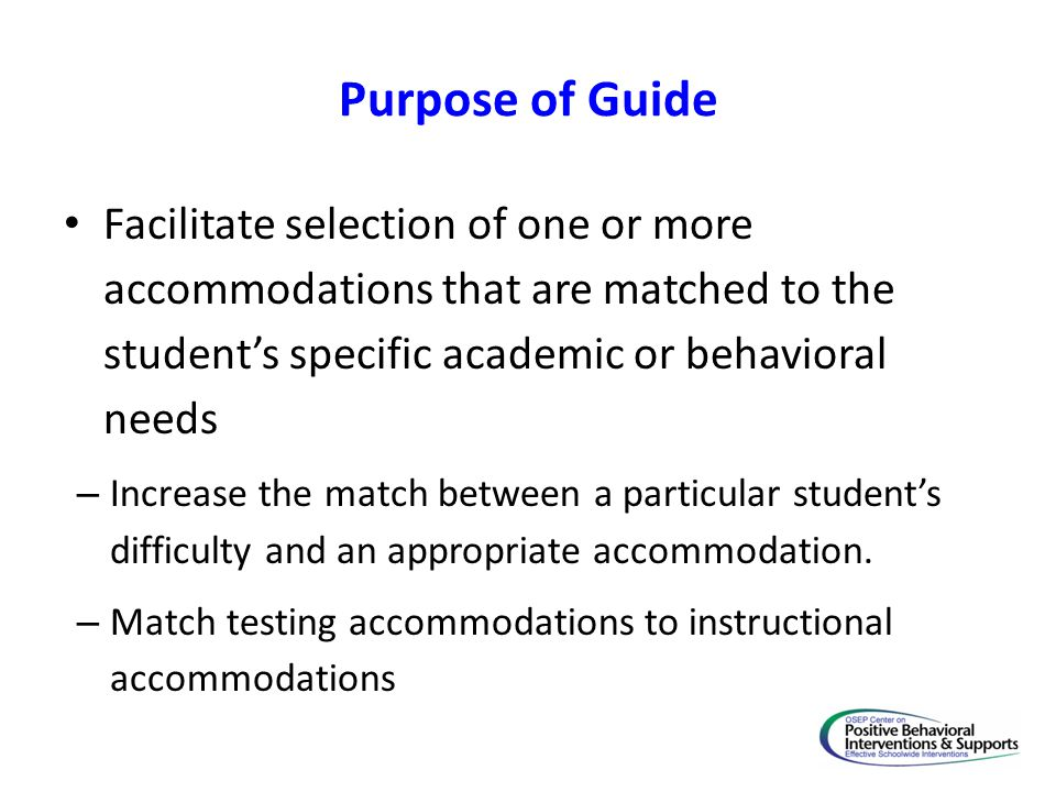Purpose of Guide Facilitate selection of one or more accommodations that are matched to the student's specific academic or behavioral needs.