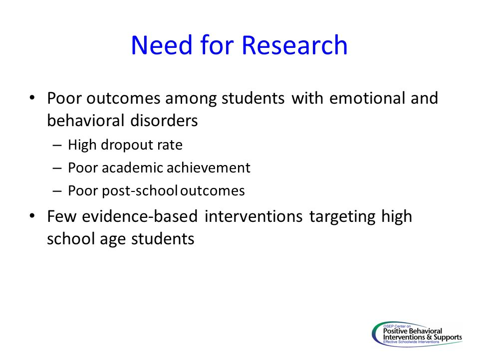 Need for Research Poor outcomes among students with emotional and behavioral disorders. High dropout rate.