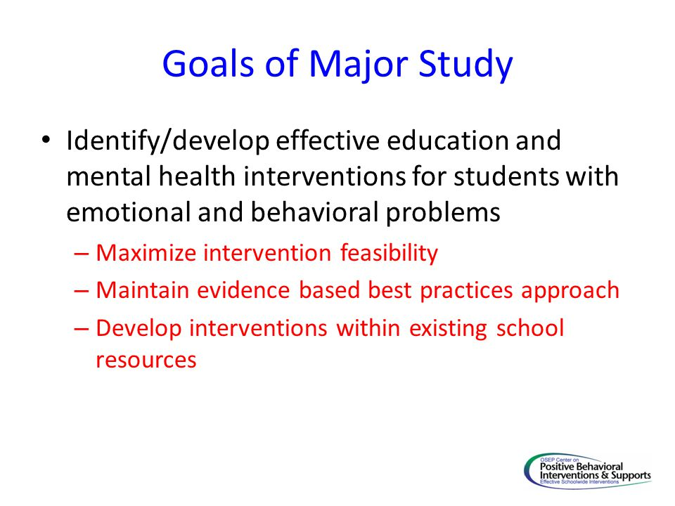 Goals of Major Study Identify/develop effective education and mental health interventions for students with emotional and behavioral problems.