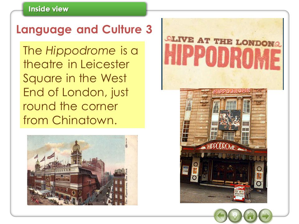 Language and Culture 3 The Hippodrome is a theatre in Leicester Square in the West End of London, just round the corner from Chinatown.