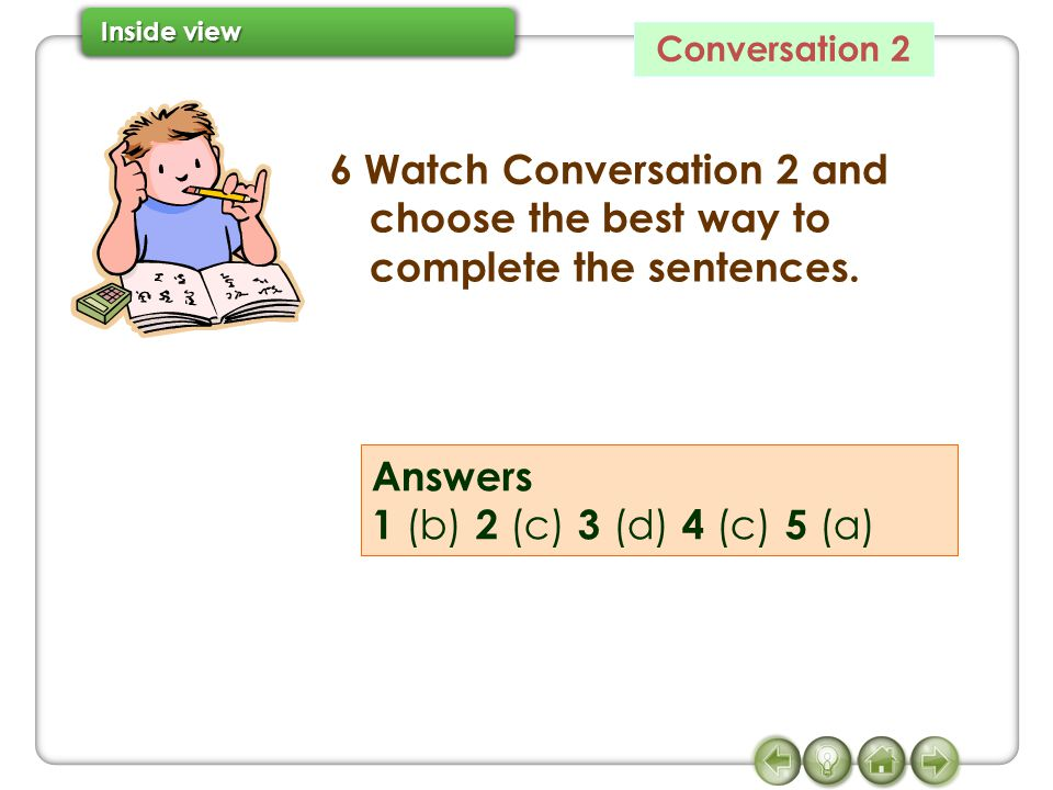 Conversation 2 6 Watch Conversation 2 and choose the best way to complete the sentences.