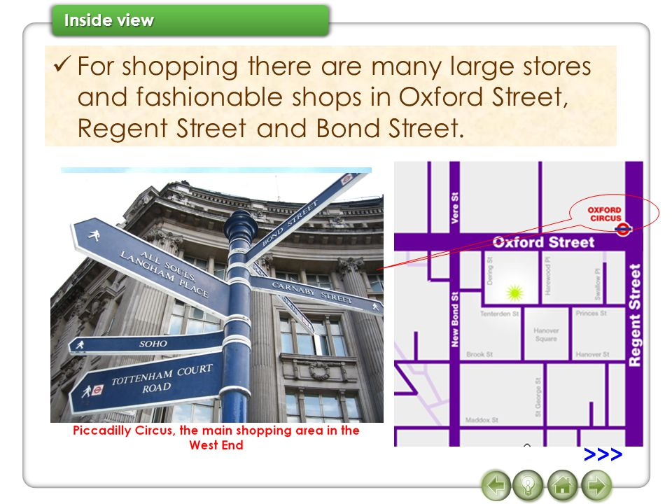 For shopping there are many large stores and fashionable shops in Oxford Street, Regent Street and Bond Street.