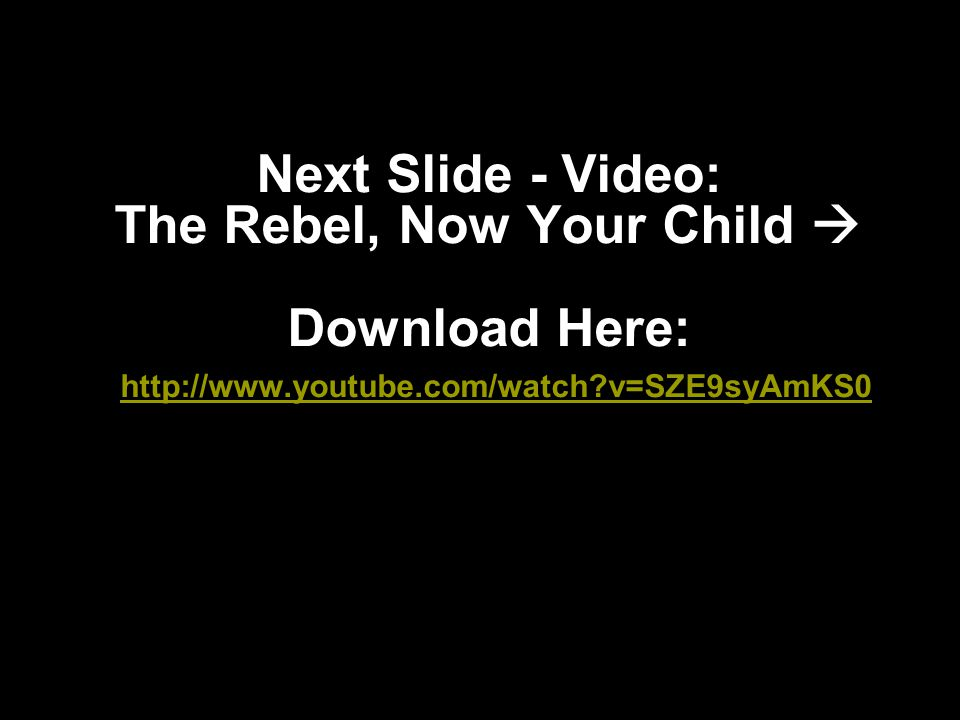Next Slide - Video: The Rebel, Now Your Child  Download Here: http://www.youtube.com/watch v=SZE9syAmKS0