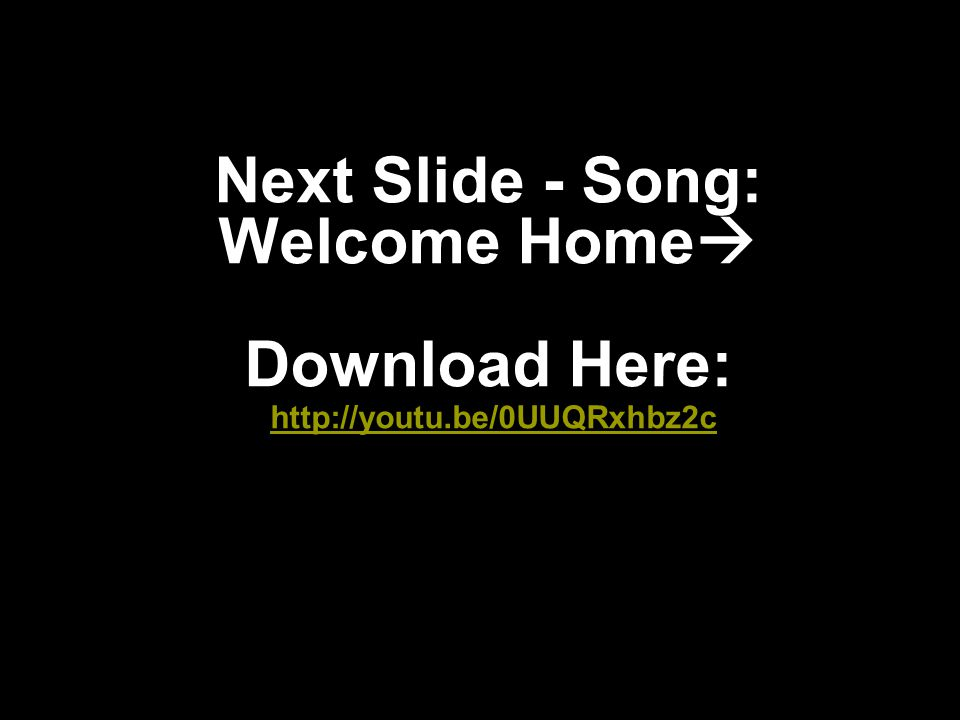 Next Slide - Song: Welcome Home Download Here: http://youtu