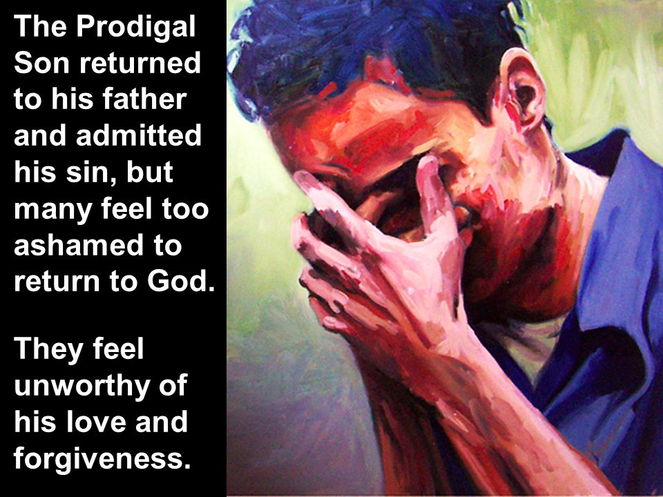 The Prodigal Son returned to his father and admitted his sin, but many feel too ashamed to return to God.