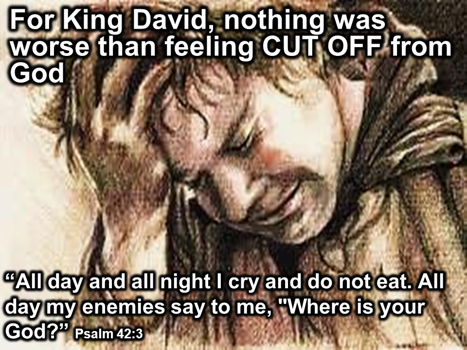 For King David, nothing was worse than feeling CUT OFF from God