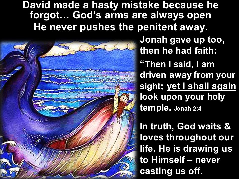 David made a hasty mistake because he forgot… God's arms are always open He never pushes the penitent away.