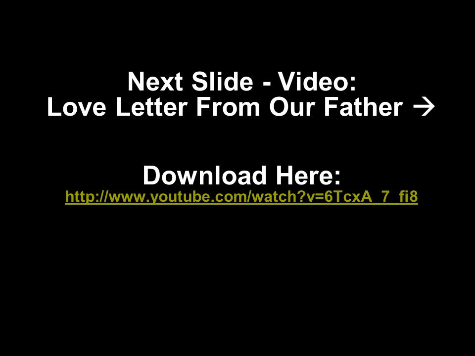 Next Slide - Video: Love Letter From Our Father  Download Here: http://www.youtube.com/watch v=6TcxA_7_fi8