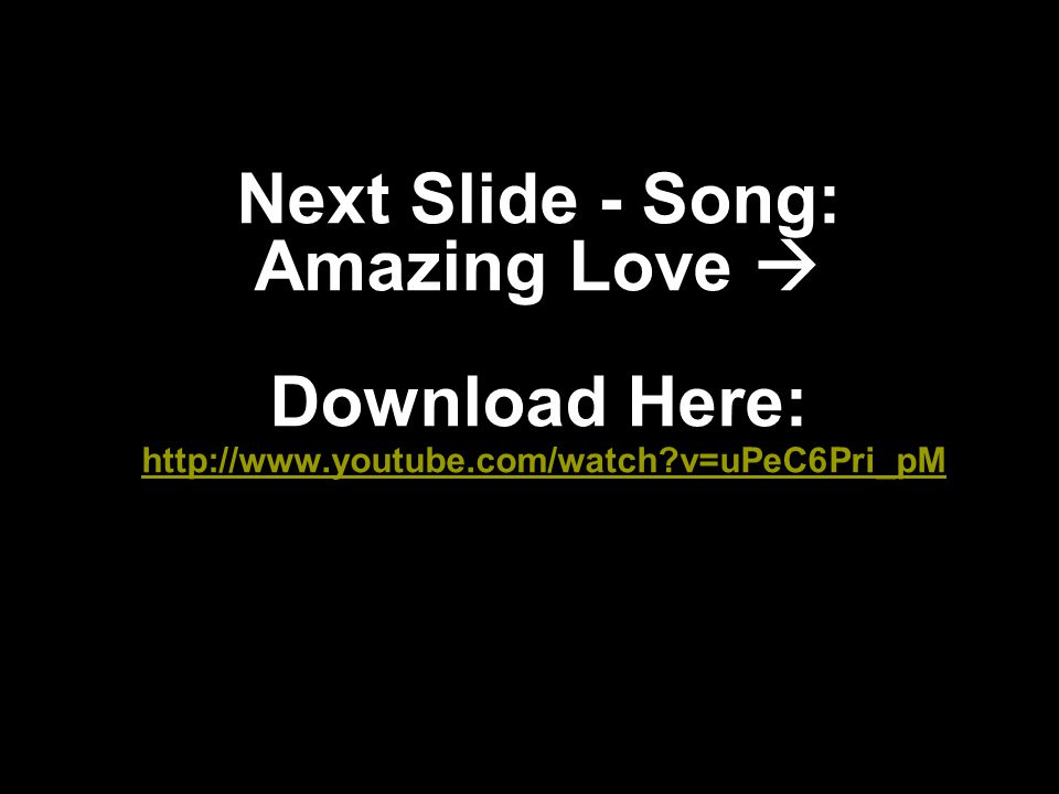 Next Slide - Song: Amazing Love  Download Here: http://www. youtube