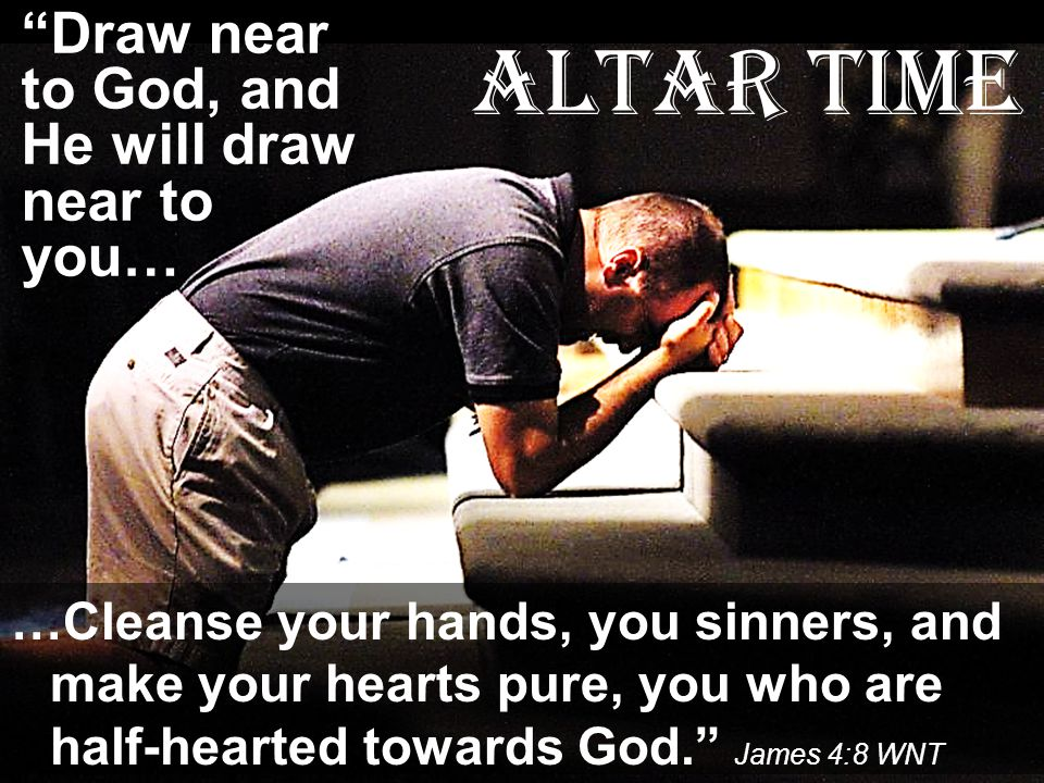 Altar Time Draw near to God, and He will draw near to you…