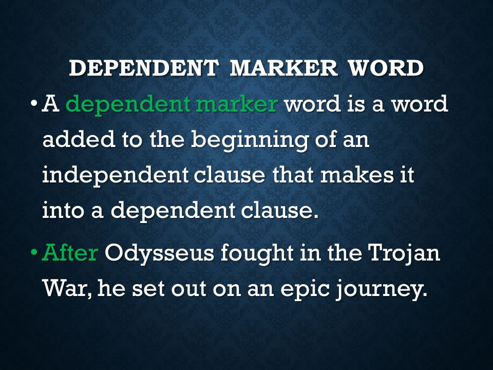 Dependent Marker Word A dependent marker word is a word added to the beginning of an independent clause that makes it into a dependent clause.